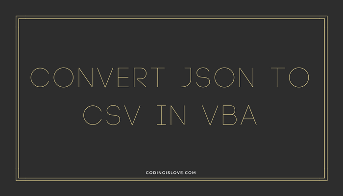 Convert Json to csv and csv to Json in Excel VBA - Coding is